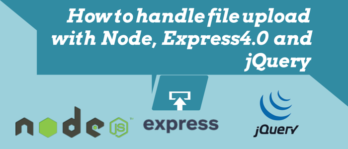 How to handle file upload using Node, Express 4.0 and jQuery