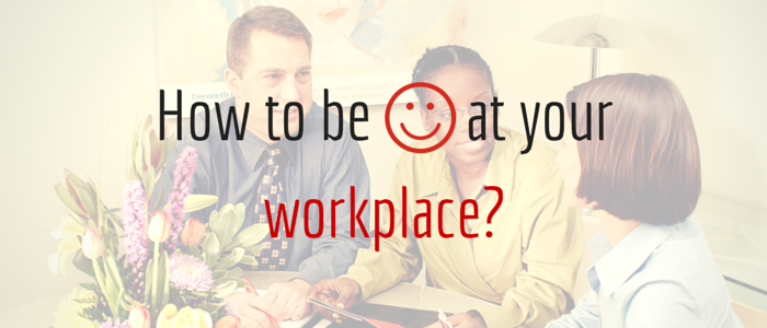 How to be happy at your workplace