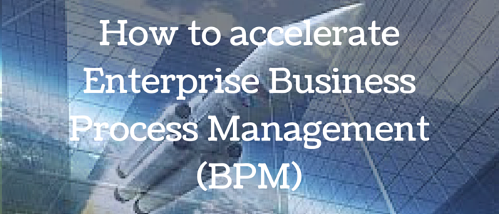 How to accelerate Enterprise Business Process Management (BPM)
