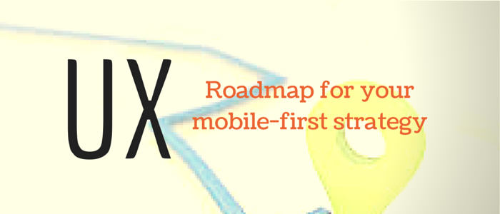 UX- Roadmap for your mobile-first strategy
