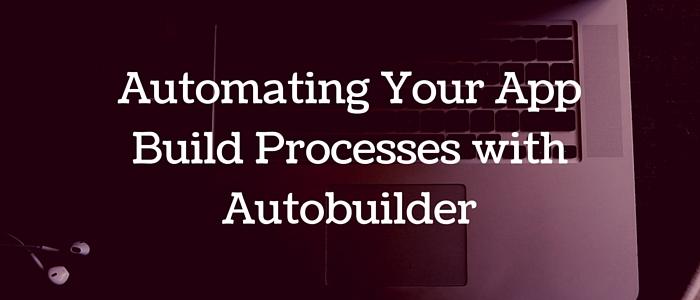 Automating Your App Build Processes with Autobuilder
