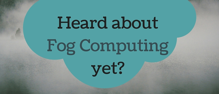 Heard about Fog Computing yet?