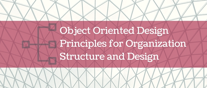 Object Oriented Design Principles for Organization Structure and Design