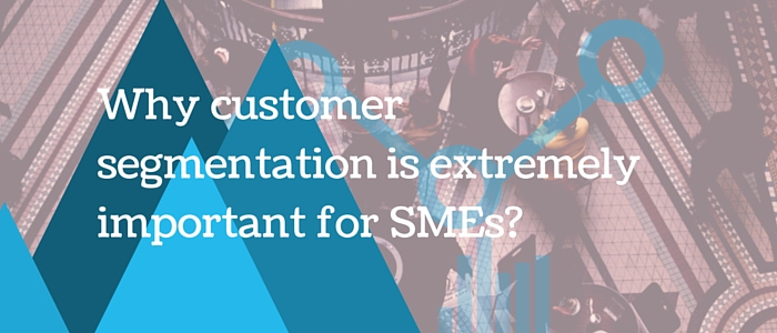 Why customer segmentation is extremely important for SMEs?