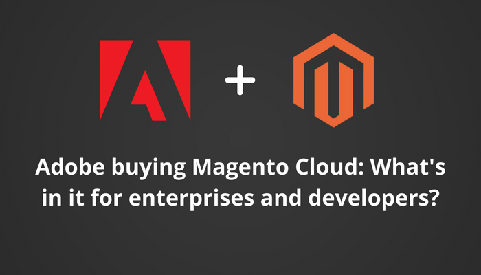 Adobe buying Magento Cloud: What's in it for enterprises and developers?