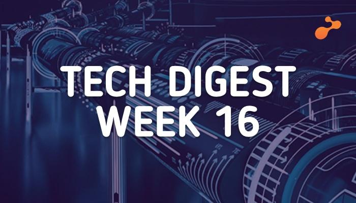 Tech digest week 16