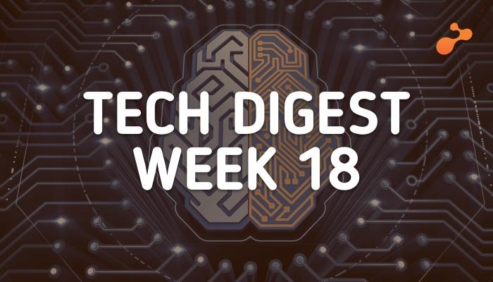 Tech digest week 18