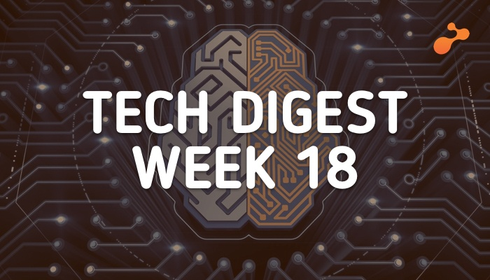 Tech digest week 18