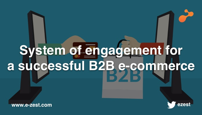 System of engagement for a successful B2B e-commerce