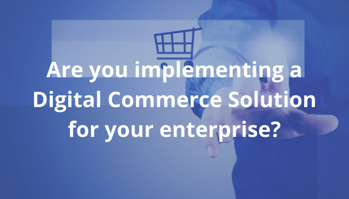 Are you implementing a digital commerce solution for your enterprise?