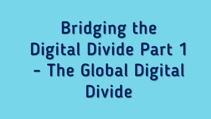 Bridging the Digital Divide Part 1 - The Global Digital Divide
