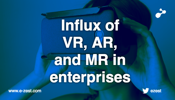 The influx of VR, AR and MR technologies in enterprises