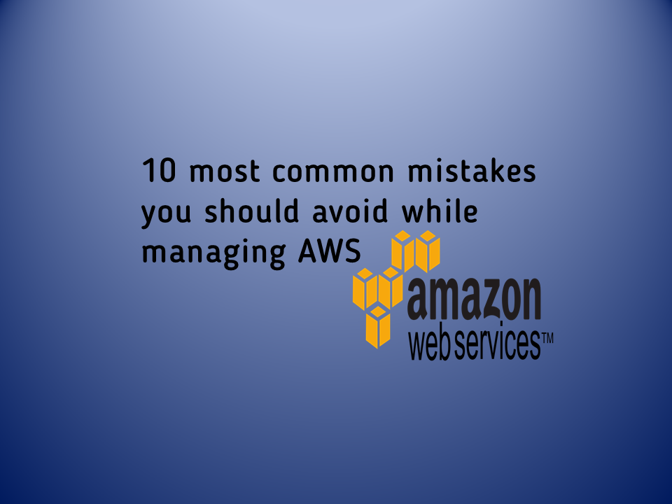 10 most common mistakes you should avoid while managing AWS