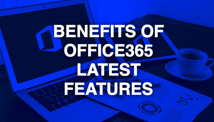 Benefits of Office365 newly added features