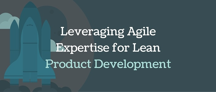 Leveraging Agile Expertise for Lean Product Development