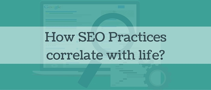 How SEO Practices correlate with life?