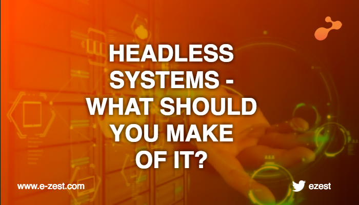 Headless Systems - What Should You Make Of It?