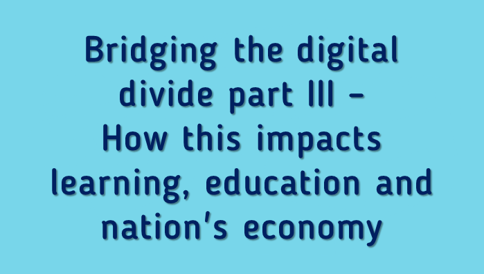 Bridging the digital divide part III - How this impacts learning, education and nation's economy